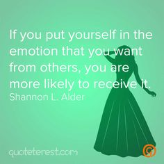 If you put yourself in the emotion that you want from others, you are more likely to receive it. – Shannon L Alder