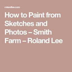 How to Paint from Sketches and Photos – Smith Farm – Roland Lee