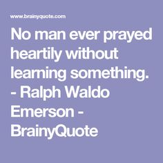 No man ever prayed heartily without learning something. - Ralph Waldo Emerson - BrainyQuote