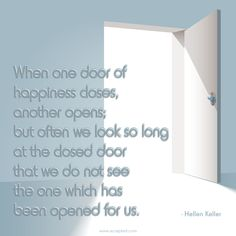 When one door of happiness closes, another opens; but often we look so long at the closed door that we do not see the one which has been opened for us. -Hellen Keller
