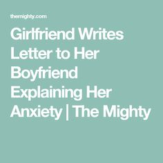 Girlfriend Writes Letter to Her Boyfriend Explaining Her Anxiety | The Mighty