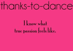 YESSSSSSSSS!!!!!!!!!! for all my old friends who have criticized me... dance is my passion. sorry that boys are yours.