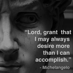 """""""Lord, grant that I may always desire more than I can accomplish. Now that's a prayer! Miguel Angel, Faith Quotes, Me Quotes, Quote Life, Bible Quotes, Michelangelo Quotes, Cool Words, Wise Words, Renaissance Men"""