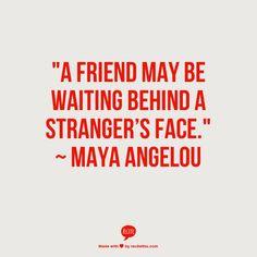 """A friend may be waiting behind a stranger's face."" ~   Maya Angelou"