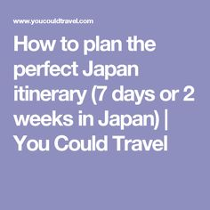 How to plan the perfect Japan itinerary (7 days or 2 weeks in Japan) | You Could Travel