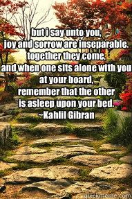 This is one of my favorite Gilbran quotes!!! It got  me through some pretty rough times... Joy is always around the corner so be brave and sorrow will never be too far away so treasure your joy!