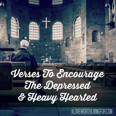 We all get down sometimes. What verses can believers cling to when they find themselves depressed and in a rut? - Verses on Depression - Verses to encourage the depressed & heavy hearted by A Love Worth Living For