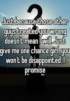 Just because those other guys treated you wrong doesn't mean I will. Just give me one chance girl, you won't be disappointed. I promise