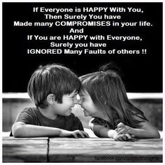 If everyone is happy with you, then surely you have made many compromises in your life. And if you are happy with everyone, surely you have ignored many faults of others !