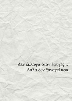 I didn't cry when you left. Funny Greek Quotes, Sad Quotes, Movie Quotes, Best Quotes, Life Quotes, Qoutes, Inspiring Quotes About Life, Inspirational Quotes, Broken Love Quotes