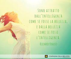 """""""Nos sentimos atraídos por la inteligencia, como si se tratara de la belleza, y de la belleza como si se tratara de inteligencia. Richard Krause"""""""