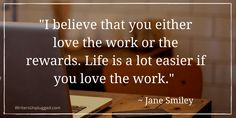 """I believe that you either love the work or the rewards. Life is a lot easier if you love the work."" ~ Jane Smiley"