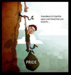 Pride: sometimes it is hard for you to open your hand, but you need to or fall.....