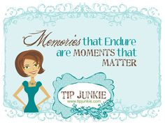memories that endure are moments that matter  Tip Junkie