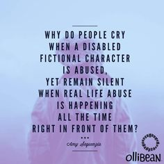 Why else  people cry when a disabled fictional character is abused, yet remain silent when real life abuse is happening all the time right in front of them? @AmySequenzia on Ollibean