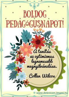 """Boldog pedagógusnapot! Ajándékba, meglepetésnek kártya, képeslap. """"A tanítás az optimizmus legnemesebb megnyilvánulása."""" idézet Collen Wilcoxtól. Quotes, Quotations, Quote, Shut Up Quotes"""
