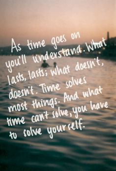 """""""As time goes on you'll understand. What lasts, lasts; what doesn't, doesn't. Time solves most things. And what time can't solve, you have to solve yourself."""" ~ Haruki Murakami"""