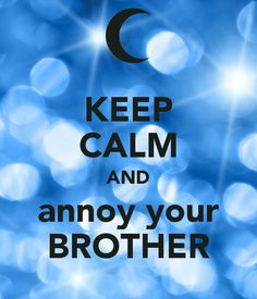 KEEP CALM AND annoy your BROTHER! love this one!!!!!!!!!!!!!!!!!!!!!