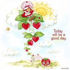 """Today will be a good day.""~Strawberry Shortcake"