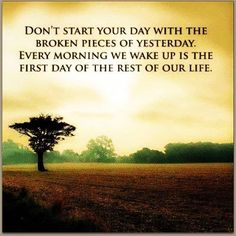 don't start your day with the broken pieces of yesterday. every morning we wake up is the first day of the rest of your life.  #LIVEFREE
