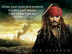 Captain Jack Sparrow's / Close your eyes and pretend it's all a bad dream. That's how I get by. - Pirates of the Caribbean
