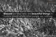 """""""Blessed are they who see beautiful things in humble places where other people see nothing."""" - Camille Pissarro"""