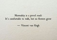 """Life Quotes QUOTATION - Image : Quotes about Life - Description Vincent Van Gogh: """"Normality is a paved road: It's comfortable to walk, but no flowers grow."""" Sharing is Caring - Hey can you Share this Quote Motivacional Quotes, Words Quotes, Great Quotes, Quotes To Live By, Inspirational Quotes, Sad Sayings, Daily Quotes, Road Of Life Quotes, Being Unique Quotes"""