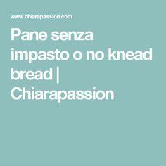 Pane senza impasto o no knead bread   Chiarapassion