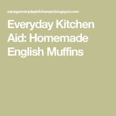 Everyday Kitchen Aid: Homemade English Muffins