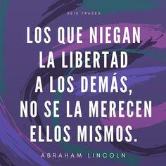 Frase de Abraham Lincoln.  Los que le niegan la libertad a los demás, no se la merecen ellos mismos.