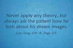Never apply any theory, but always ask the patient how he feels about his dream images. ~Carl Jung, CW 18, Page 123.