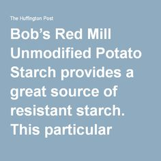 Bob's Red Mill Unmodified Potato Starch provides a great source of resistant starch. This particular brand of potato starch contains about eight grams of resistant starch per tablespoon.  Here are four easy ways to incorporate resistant starch into your diet:      Mix it into a glass of water or a glass of cold or room temperature almond milk.  It offers a pleasant potato taste and is the simplest way to start adding.  You can also add it to your smoothies or full, fat coconut milk yogur...