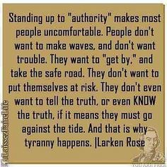 """""""Standing up to 'authority' make most people uncomfortable. People don't want to make waves, and don't want trouble. They want to 'get by', and take the safer road. They don't want to put themselves at risk. They don't even want to tell the truth, or even KNOW the truth, if it means they must go against the tide. And that is why tyranny happens."""" ~ Larken Rose"""