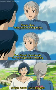 Howl's Moving Castle --- Ever notice that when she's confident she is beautiful? but as she doubts her self she goes back to being old? Women do the same thing in real life all the time and I can't stand it!  Wake up! You ARE beautiful! PLEASE! Don't loose yourself to such a curse!