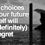 9 Choices Your Future Self Will (Definitely) Regret.  This is a wise and worthwhile reminder.