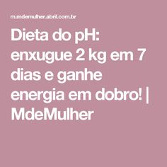 Dieta do pH: enxugue 2 kg em 7 dias e ganhe energia em dobro! | MdeMulher