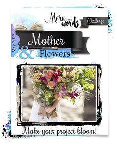 More Than Words: May 2017 Main Challenge MOTHER & FLOWERS