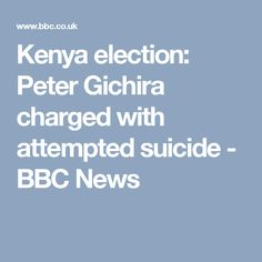 Kenya election: Peter Gichira charged with attempted suicide - BBC News