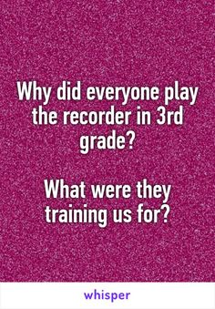 Why did everyone play the recorder in 3rd grade?  What were they training us for?