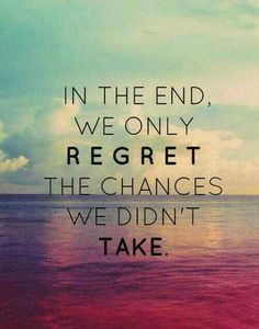 In the end we only regret the chances we didn't take. #Quote