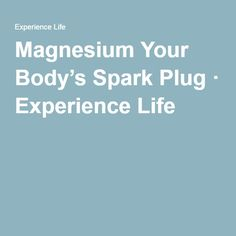 Magnesium Your Body's Spark Plug · Experience Life