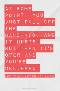 at some point you pull off the band aid // john green, looking for alaska
