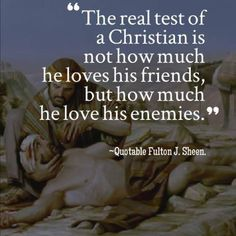 Venerable Archbishop Fulton J. Sheen. (In all sincerity, how does one do this with those who deeply vex us such as politicians?)