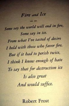 """""""Fire and Ice"""" by Robert Frost http://www.poemhunter.com/poem/fire-and-ice/"""