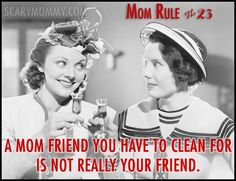 """""""Mom Rule #23 A mom friend you have to clean for is not really your friend."""" Check out all 13 hilarious Mom Rules To Live By via Scary Mommy! 