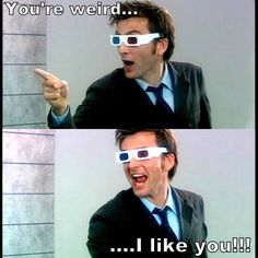 ''You're weird...I like you!!!'' source: The Doctor Who Hub