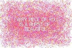 Every piece of you is a burst of beautiful.