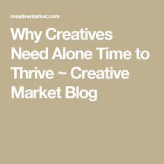 Why Creatives Need Alone Time to Thrive ~ Creative Market Blog