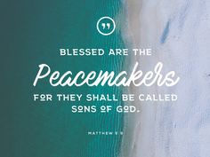 Blessed are the peacemakers for they shall be called sons of God. • Matthew 5:9