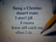 Being a Christian doesn't  mean I won't fall... it means Jesus will catch me when I do...